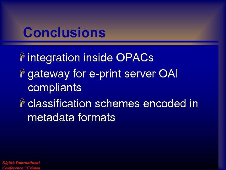 Conclusions H integration inside OPACs H gateway for e-print server OAI compliants H classification