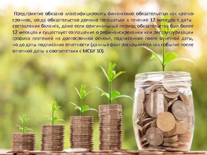 Предприятие обязано классифицировать финансовое обязательство как краткосрочное, когда обязательство должно погашаться в течение 12
