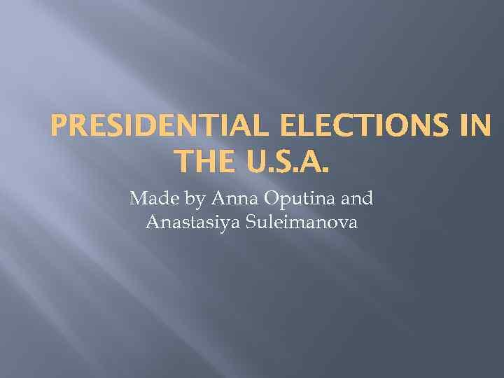 PRESIDENTIAL ELECTIONS IN THE U. S. A. Made by Anna Oputina and Anastasiya Suleimanova