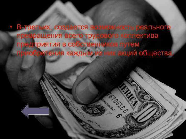 • В-третьих, создается возможность реального превращения всего трудового коллектива предприятия в собственников путем