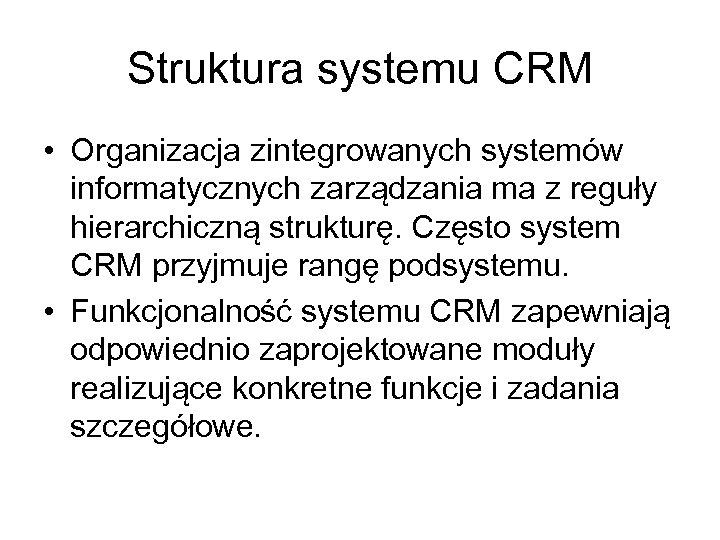 Struktura systemu CRM • Organizacja zintegrowanych systemów informatycznych zarządzania ma z reguły hierarchiczną strukturę.