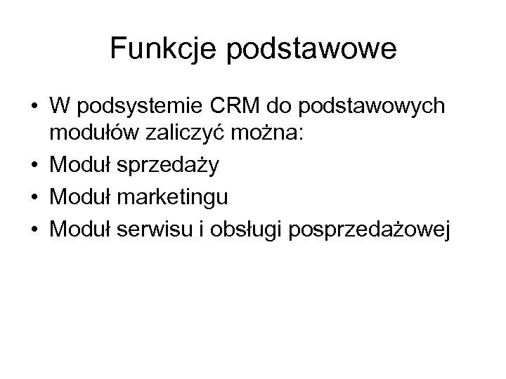 Funkcje podstawowe • W podsystemie CRM do podstawowych modułów zaliczyć można: • Moduł sprzedaży