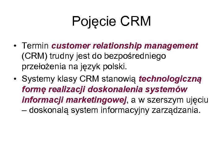 Pojęcie CRM • Termin customer relationship management (CRM) trudny jest do bezpośredniego przełożenia na