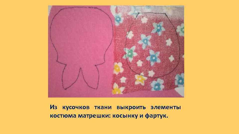 Из кусочков ткани выкроить элементы костюма матрешки: косынку и фартук.