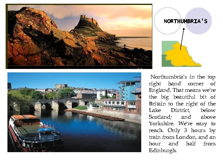 NORTHUMBRIA'S Northumbria's in the top right hand corner of England. That means we're the