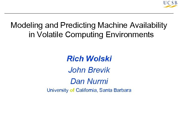 Modeling and Predicting Machine Availability in Volatile Computing Environments Rich Wolski John Brevik Dan
