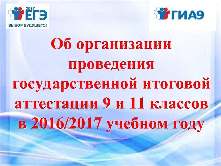 Об организации проведения государственной итоговой аттестации 9 и 11 классов в 2016/2017 учебном году