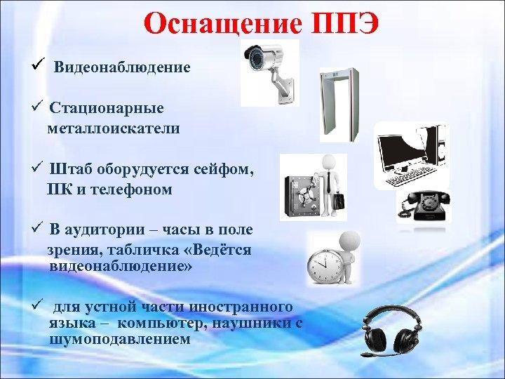 Оснащение ППЭ ü Видеонаблюдение ü Стационарные металлоискатели ü Штаб оборудуется сейфом, ПК и телефоном