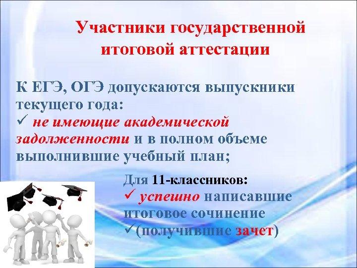 Участники государственной итоговой аттестации К ЕГЭ, ОГЭ допускаются выпускники текущего года: ü не имеющие
