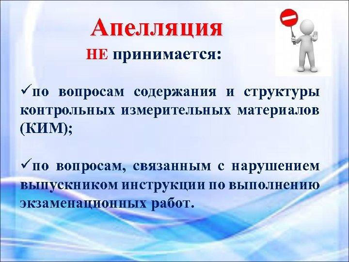 Апелляция НЕ принимается: üпо вопросам содержания и структуры контрольных измерительных материалов (КИМ); üпо вопросам,