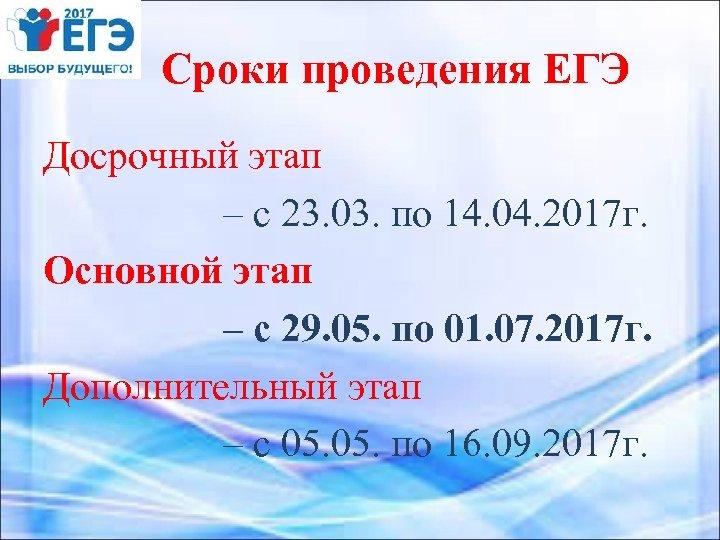 Сроки проведения ЕГЭ Досрочный этап – с 23. 03. по 14. 04. 2017 г.
