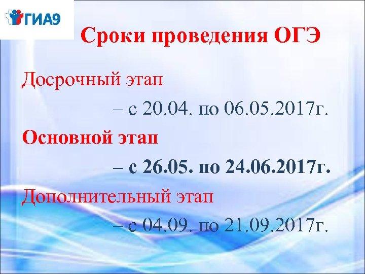 Сроки проведения ОГЭ Досрочный этап – с 20. 04. по 06. 05. 2017 г.