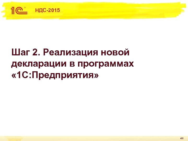 НДС-2015 Шаг 2. Реализация новой декларации в программах « 1 С: Предприятия» 48