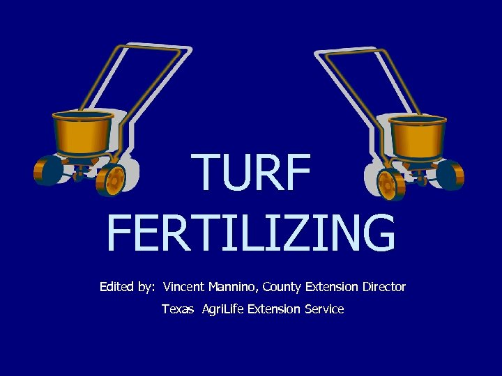 TURF FERTILIZING Edited by: Vincent Mannino, County Extension Director Texas Agri. Life Extension Service