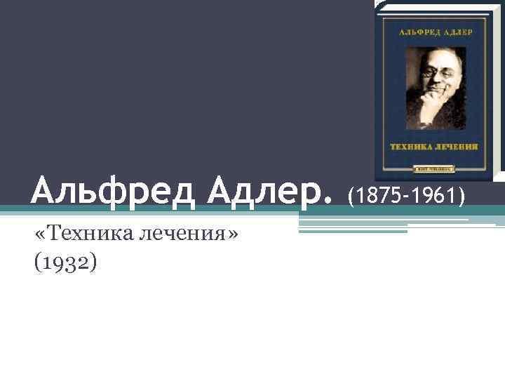 Альфред Адлер. «Техника лечения» (1932) (1875 -1961)