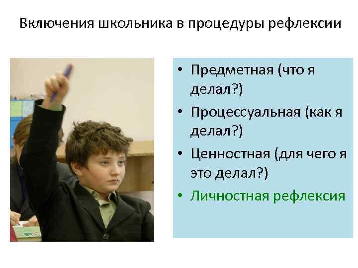 Включения школьника в процедуры рефлексии • Предметная (что я делал? ) • Процессуальная (как