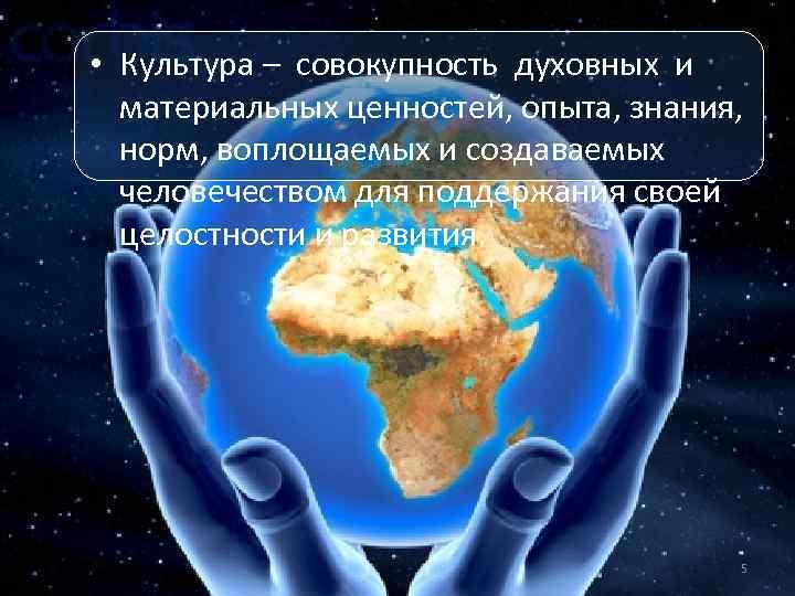 • Культура – совокупность духовных и материальных ценностей, опыта, знания, норм, воплощаемых и