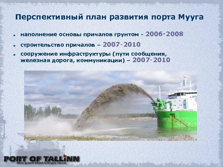 Перспективный план развития порта Мууга наполнение основы причалов грунтом - 2006‑ 2008 строительство причалов
