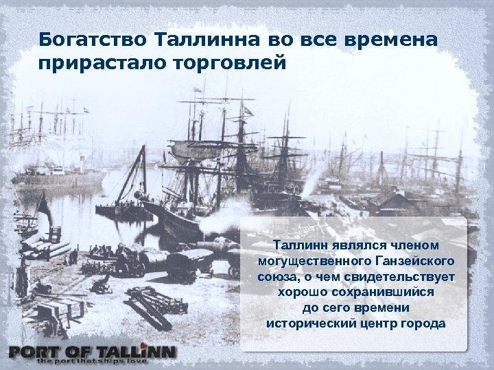 Богатство Таллинна во все времена прирастало торговлей Таллинн являлся членом могущественного Ганзейского союза, о