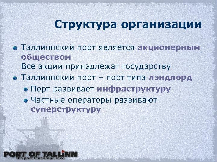 Структура организации Таллиннский порт является акционерным обществом Все акции принадлежат государству Таллиннский порт –