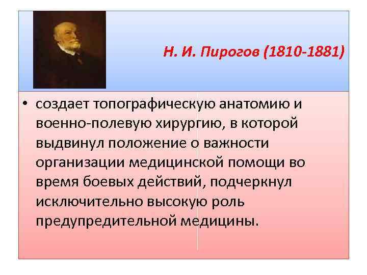 Н. И. Пирогов (1810 -1881) • создает топографическую анатомию и военно полевую хирургию, в