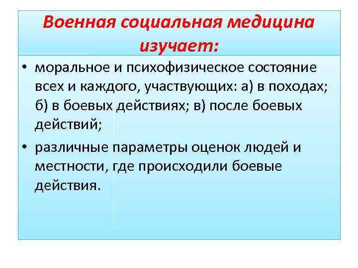 Военная социальная медицина изучает: • моральное и психофизическое состояние всех и каждого, участвующих: а)