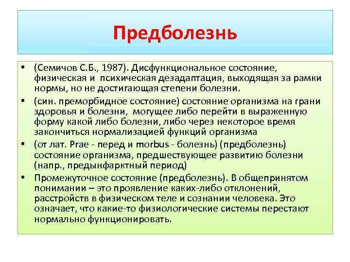Предболезнь • (Семичов С. Б. , 1987). Дисфункциональное состояние, физическая и психическая дезадаптация, выходящая