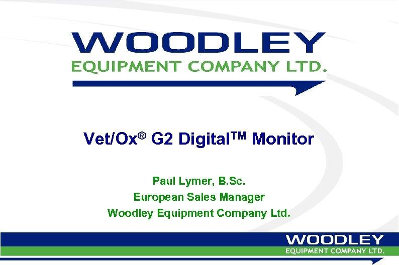 Vet/Ox® G 2 Digital. TM Monitor Paul Lymer, B. Sc. European Sales Manager Woodley