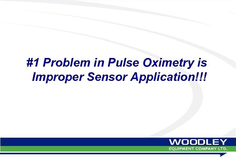 #1 Problem in Pulse Oximetry is Improper Sensor Application!!!