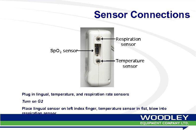 Sensor Connections Respiration sensor Sp. O 2 sensor Temperature sensor Plug in lingual, temperature,