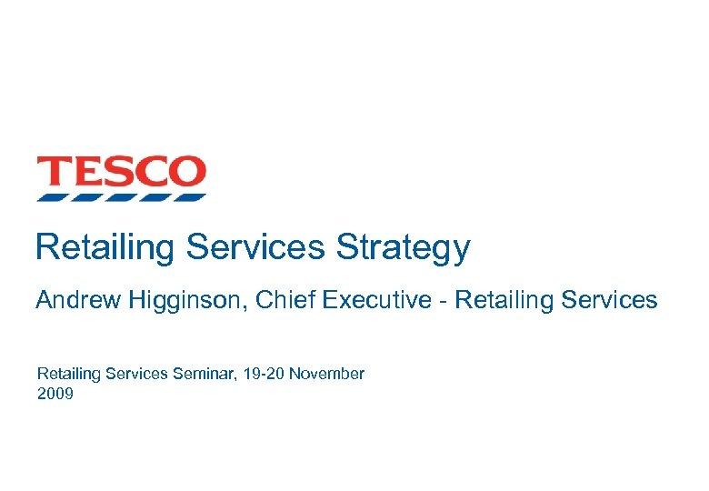 Retailing Services Strategy Andrew Higginson, Chief Executive - Retailing Services Seminar, 19 -20 November