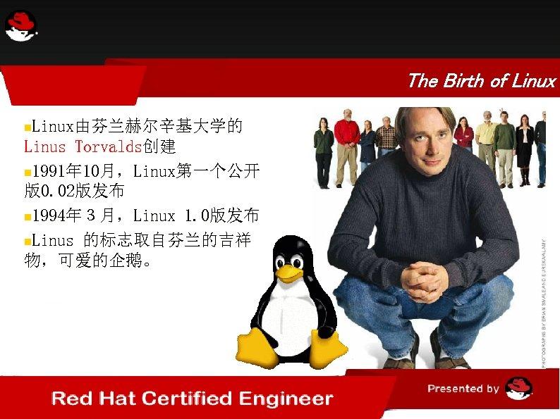 The Birth of Linux由芬兰赫尔辛基大学的 Linus Torvalds创建 1991年 10月,Linux第一个公开 版0. 02版发布 1994年3月,Linux 1. 0版发布 Linus