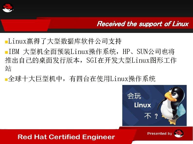 Received the support of Linux赢得了大型数据库软件公司支持 IBM 大型机全面预装Linux操作系统,HP、SUN公司也将 推出自己的桌面发行版本,SGI在开发大型Linux图形 作 站 全球十大巨型机中,有四台在使用Linux操作系统