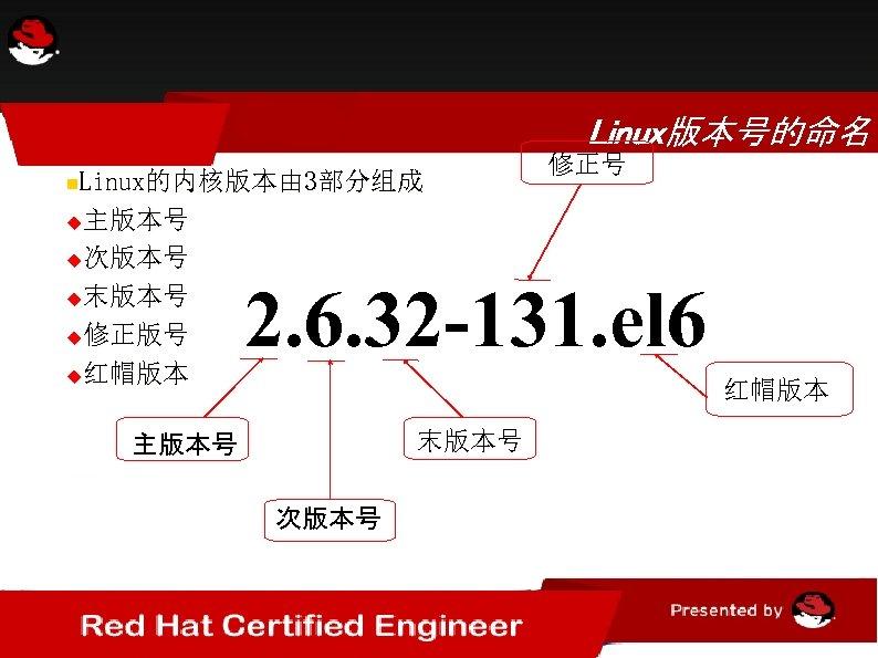 Linux版本号的命名 Linux的内核版本由 3部分组成 主版本号 次版本号 末版本号 修正版号 红帽版本 修正号 2. 6. 32 -131. el
