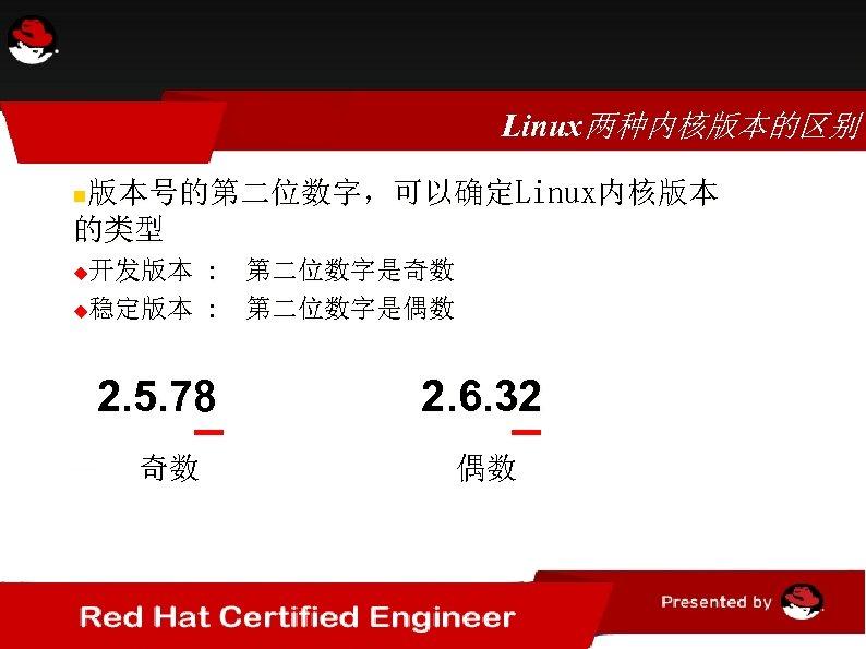 Linux两种内核版本的区别 版本号的第二位数字,可以确定Linux内核版本 的类型 开发版本 : 第二位数字是奇数 稳定版本 : 第二位数字是偶数 2. 5. 78 奇数 2.