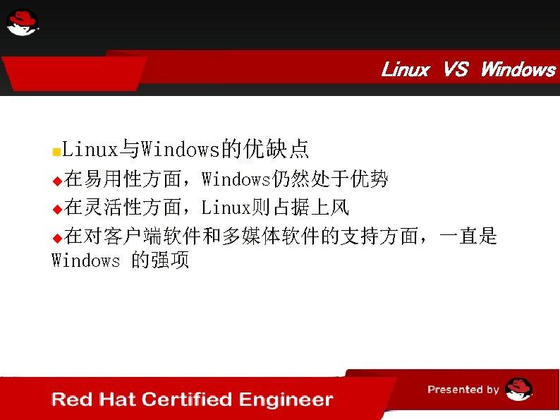 Linux VS Windows Linux与Windows的优缺点 在易用性方面,Windows仍然处于优势 在灵活性方面,Linux则占据上风 在对客户端软件和多媒体软件的支持方面,一直是 Windows 的强项
