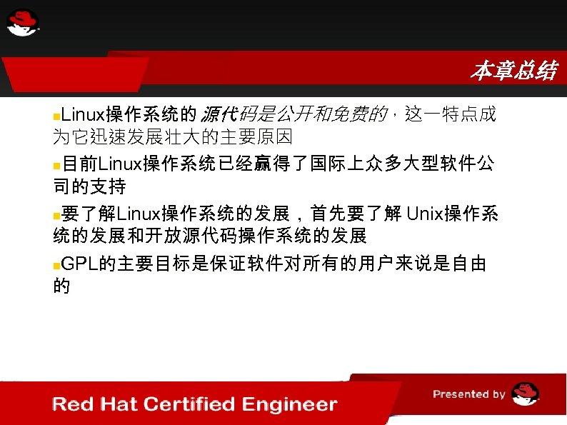 本章总结 Linux操作系统的 源代码是公开和免费的,这一特点成 为它迅速发展壮大的主要原因 目前Linux操作系统已经赢得了国际上众多大型软件公 司的支持 要了解Linux操作系统的发展,首先要了解 Unix操作系 统的发展和开放源代码操作系统的发展 GPL的主要目标是保证软件对所有的用户来说是自由 的
