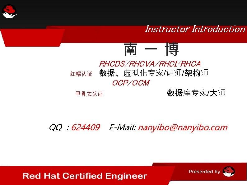 Instructor Introduction    南一博       RHCDS/RHCVA/RHCI/RHCA        红帽认证  数据、虚拟化专家/讲师/架构师 甲骨文认证 QQ : 624409 OCP/OCM