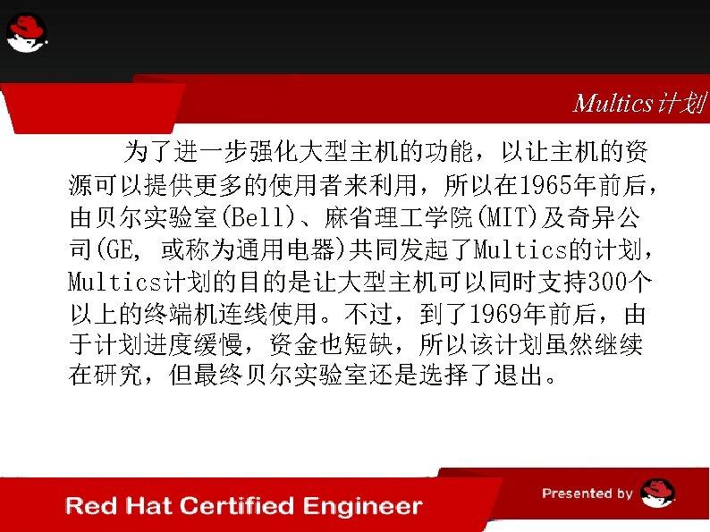 Multics计划 为了进一步强化大型主机的功能,以让主机的资 源可以提供更多的使用者来利用,所以在 1965年前后, 由贝尔实验室(Bell)、麻省理 学院(MIT)及奇异公 司(GE, 或称为通用电器)共同发起了Multics的计划, Multics计划的目的是让大型主机可以同时支持300个 以上的终端机连线使用。不过,到了1969年前后,由 于计划进度缓慢,资金也短缺,所以该计划虽然继续 在研究,但最终贝尔实验室还是选择了退出。