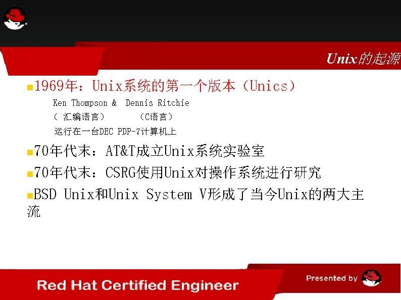 Unix的起源 1969年:Unix系统的第一个版本(Unics) Ken Thompson & Dennis Ritchie ( 汇编语言) (C语言) 运行在一台DEC PDP-7计算机上 70年代末:AT&T成立Unix系统实验室 70年代末:CSRG使用Unix对操作系统进行研究