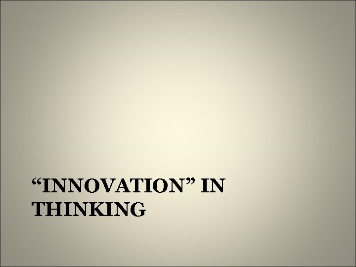 """INNOVATION"" IN THINKING"