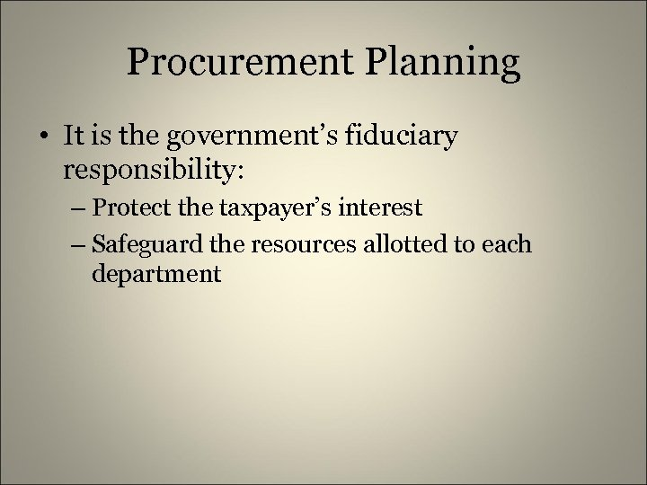 Procurement Planning • It is the government's fiduciary responsibility: – Protect the taxpayer's interest