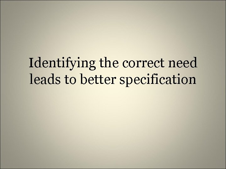 Identifying the correct need leads to better specification