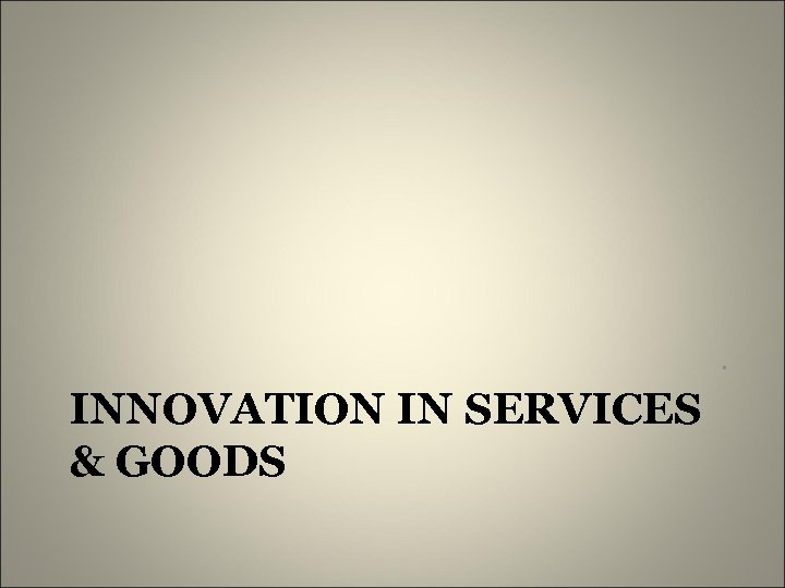 . INNOVATION IN SERVICES & GOODS