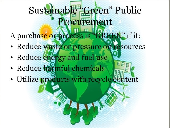 """Sustainable """"Green"""" Public Procurement A purchase or process is """"GREEN"""" if it: • Reduce"""