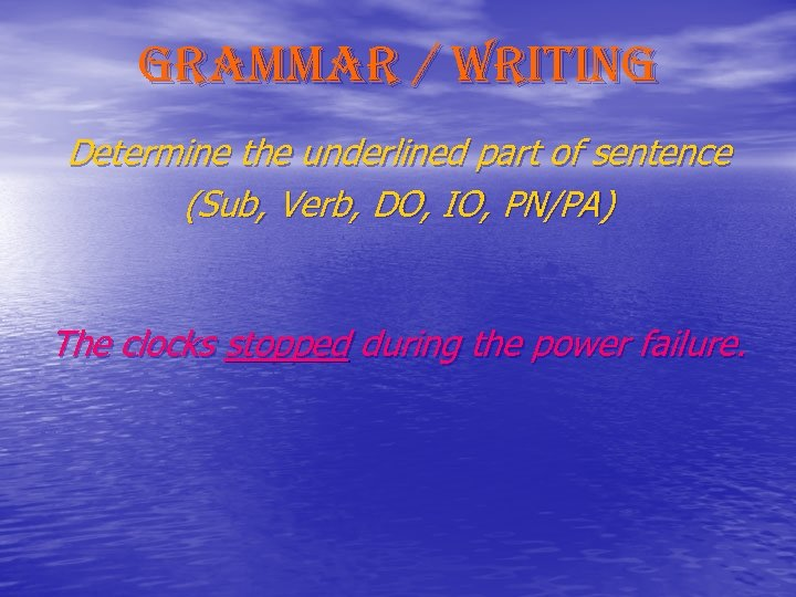 grammar / writing Determine the underlined part of sentence (Sub, Verb, DO, IO, PN/PA)