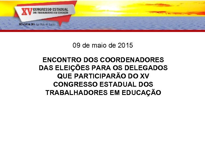 09 de maio de 2015 ENCONTRO DOS COORDENADORES DAS ELEIÇÕES PARA OS DELEGADOS QUE