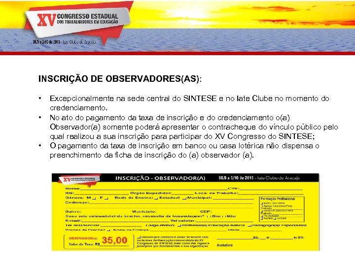 INSCRIÇÃO DE OBSERVADORES(AS): • • • Excepcionalmente na sede central do SINTESE e no