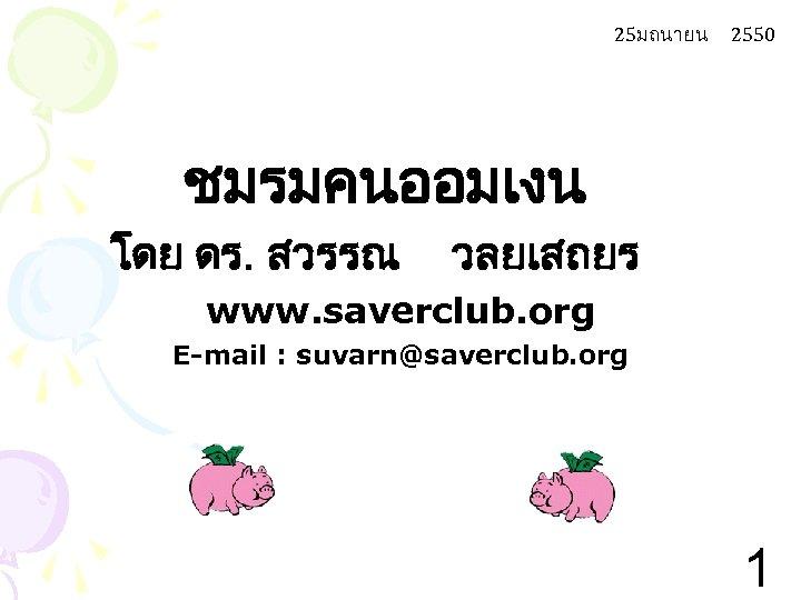 25มถนายน 2550 ชมรมคนออมเงน โดย ดร. สวรรณ วลยเสถยร www. saverclub. org E-mail : suvarn@saverclub. org