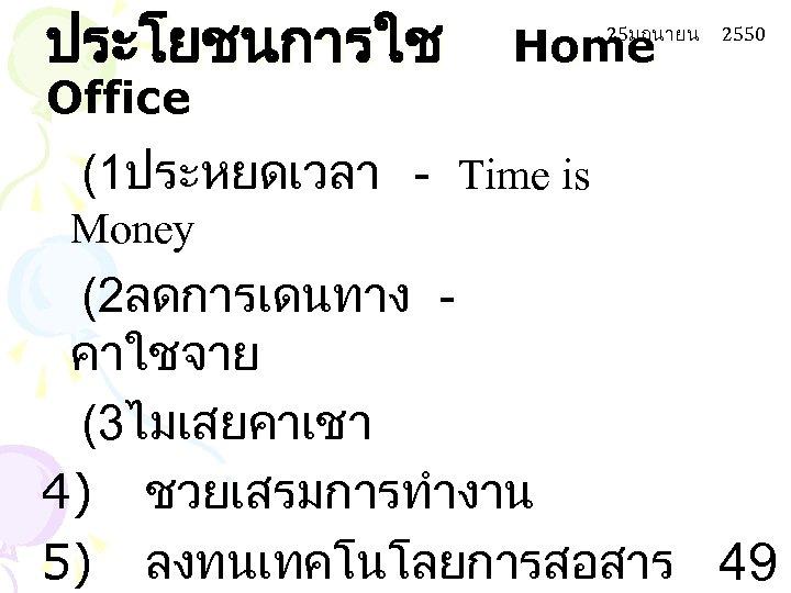 ประโยชนการใช Office Home 25มถนายน 2550 (1ประหยดเวลา - Time is Money (2ลดการเดนทาง คาใชจาย (3ไมเสยคาเชา 4)